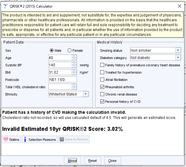QRISKS2 (2015) Calculator  The product is intended to aid and supplement not substitute for, the expertise and judgement of physicians,  pharmacists or other healthcare professional. All information is provided on the basis that the healthcare  practitioners responsible for patient care will retain full and sole responsibility for deciding any treatment to  prescribe or dispense for all patients and, in particular whether the use of information provided by the product  is safe, appropriate, or effective for any particular patient or in any particular circumstance.  Patient Data  systolic ap  Postcode  Total / HDL cholesterol ratio  Ethnicty  • Male  31 02  NEI ISG  o  Female  mmHg  Kghmz  White/Not Stated  Medical History  Smoking status Non smoker  Diabetes category Not diabetic  Family history of premature coronary heart disease  Treated for hypertension  Atrial fibrillation  Z] Rheumatoid anhrtis  Chronic renal disease  Z] Personal history of CVD  Patient has a history ot CVD making the calculation invalid.  Cholesterol ratio not recorded, so will use calculated default of This will generate an estimated scor4  Invalid Estimated 10yr QRlSK@2 Score: 3.02%  Save to Record  Statins 1 Selection Reasons