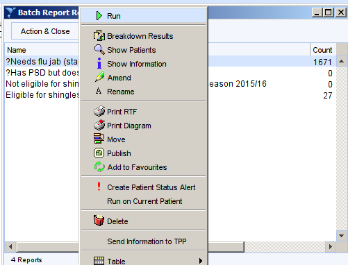 Machine generated alternative text: Batch Report R  Action 8 Close  Name  ?Needs flu jab (sta  ?Has pso but  Not eligible for shin  Eligible for  4  Breakdown Resuts  Show Patients  1 Show Information  A Rename  Print RTF  Print Diagram  Move  @ Publish  040 Add to Favourtes  ! Create Patient Status Alen  Run on Current Patient  Delete  Send Information to TPP  Table  r-r-r-  Count  1671  eason 201 5/1 6