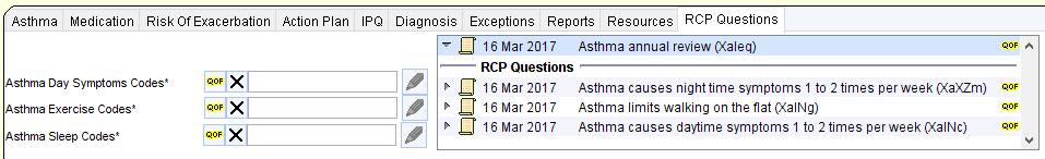 Asthma Medication Risk Of Exacerbation Action Plan IPO Diagnosis Exceptions Reports Resources RCP Questions  Asthma Day Symptoms Codes'  Asthma Exercise Codes'  Asthma Sleep Codes'  QOF X  1 6 Mar 2017 Asthma annual review (Xaleq)  RCP Questions  1 6 Mar 2017 Asthma causes night time symptoms 1 to 2 times per week IXaXZm)  16 Mar 2017 Asthma limits walking on the flat (XalNg)  16 Mar 2017 Asthma causes daytime symptoms 1 to 2 times per week CXalNc)